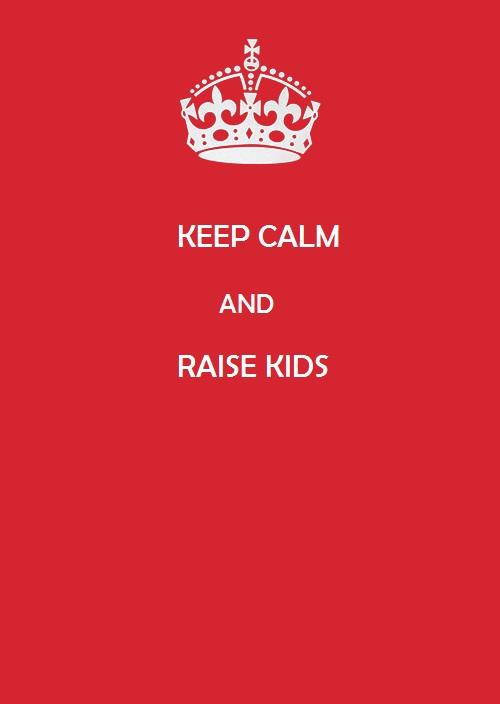 KEEP CALM AND RAISE KIDS